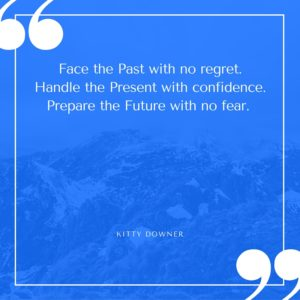 Face the Past with no regret. Handle the Present with confidence. Prepare the Future with no fear.